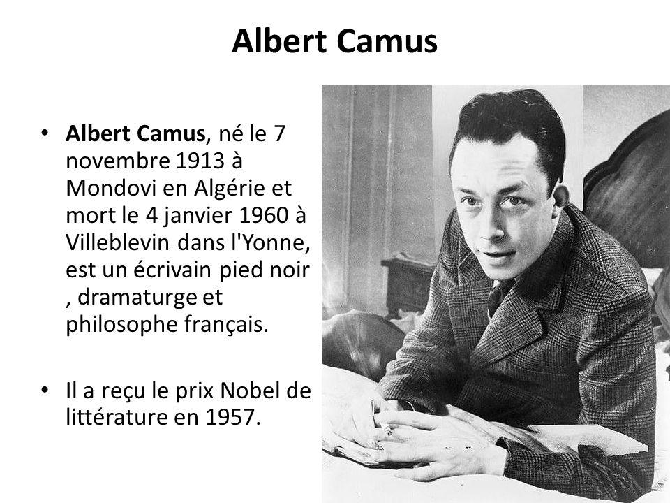 Albert Camus Albert Camus, né le 7 novembre 1913 à Mondovi en Algérie et mort le 4 janvier 1960 à Villeblevin dans l'Yonne, est un écrivain pied noir,