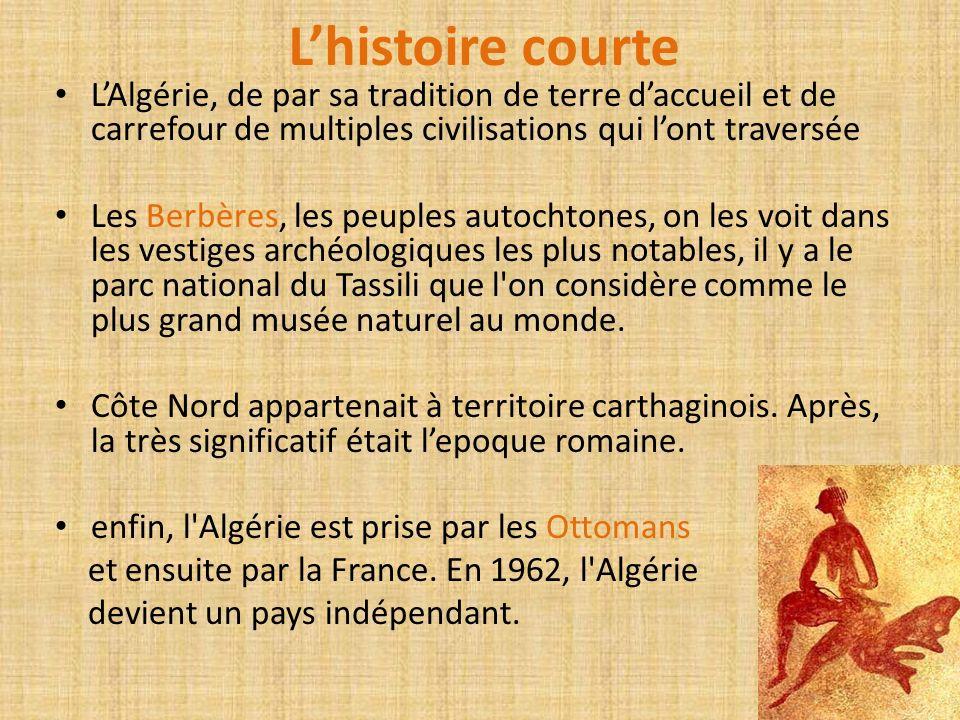 Lhistoire courte LAlgérie, de par sa tradition de terre daccueil et de carrefour de multiples civilisations qui lont traversée Les Berbères, les peupl