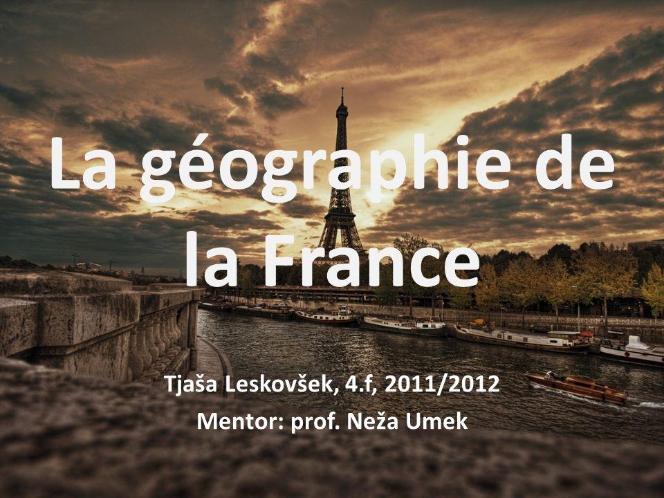 La géographie de la France Tjaša Leskovšek, 4.f, 2011/2012 Mentor: prof. Neža Umek
