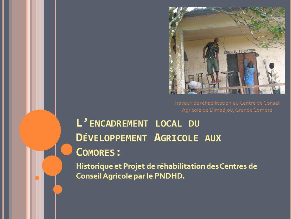 L ENCADREMENT LOCAL DU D ÉVELOPPEMENT A GRICOLE AUX C OMORES : Historique et Projet de réhabilitation des Centres de Conseil Agricole par le PNDHD. Tr