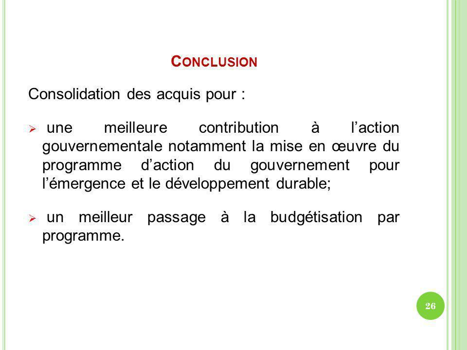 C ONCLUSION Consolidation des acquis pour : une meilleure contribution à laction gouvernementale notamment la mise en œuvre du programme daction du go