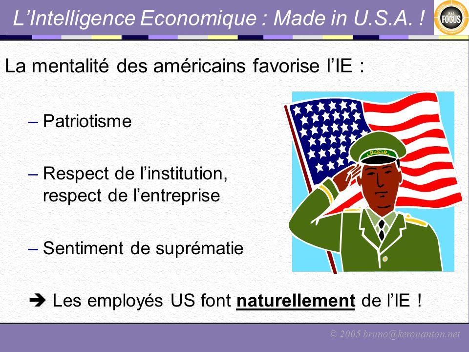 © 2005 bruno@kerouanton.net LIntelligence Economique : Made in U.S.A. ! La mentalité des américains favorise lIE : –Patriotisme –Respect de linstituti