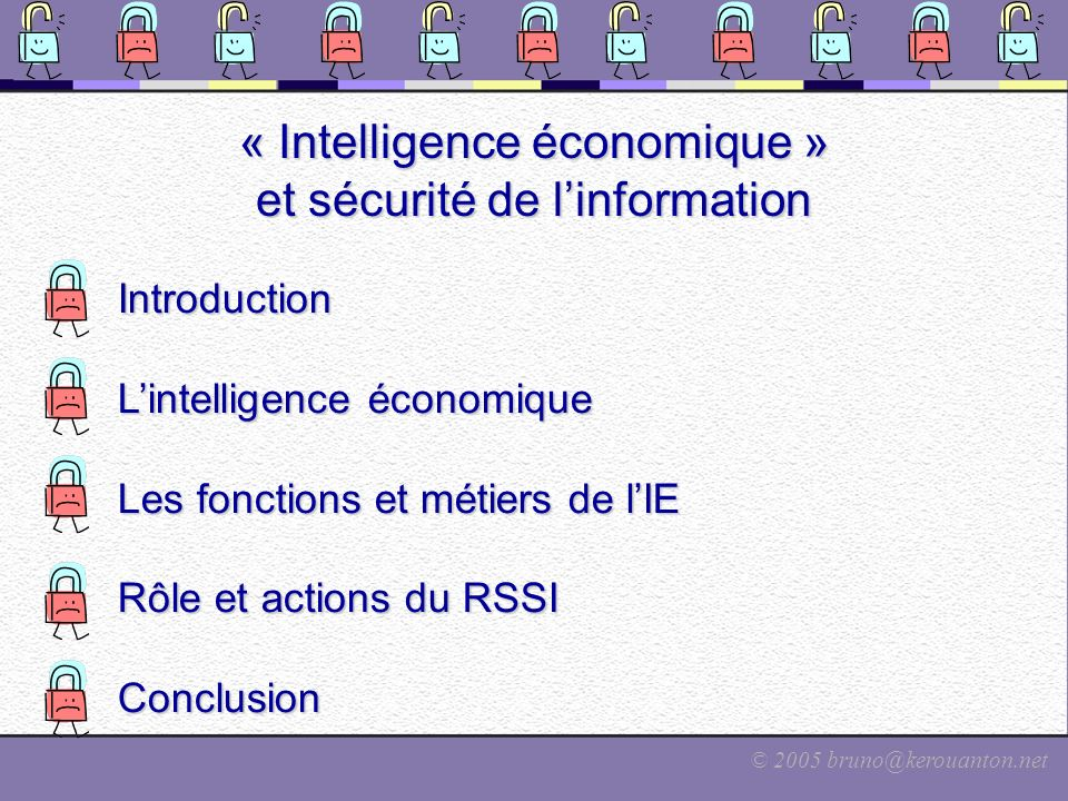 © 2005 bruno@kerouanton.net Lintelligence économique en France France : La Grande Pagaille Des officines plus ou moins douteuses, Des organismes de formation méconnus, Le rôle de lEtat mal compris, Beaucoup de discussions, peu dactions, Confusion entre espionnage et IE, Et lIE est contraire à la mentalité française… « … Et de toute façon cest inutile, les français nont pas besoin de cela : on a bien le TGV et lA380, donc on est les meilleurs, non .