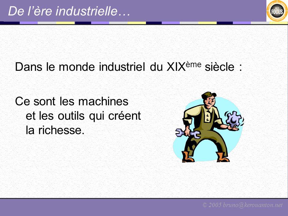 © 2005 bruno@kerouanton.net De lère industrielle… Dans le monde industriel du XIX ème siècle : Ce sont les machines et les outils qui créent la riches