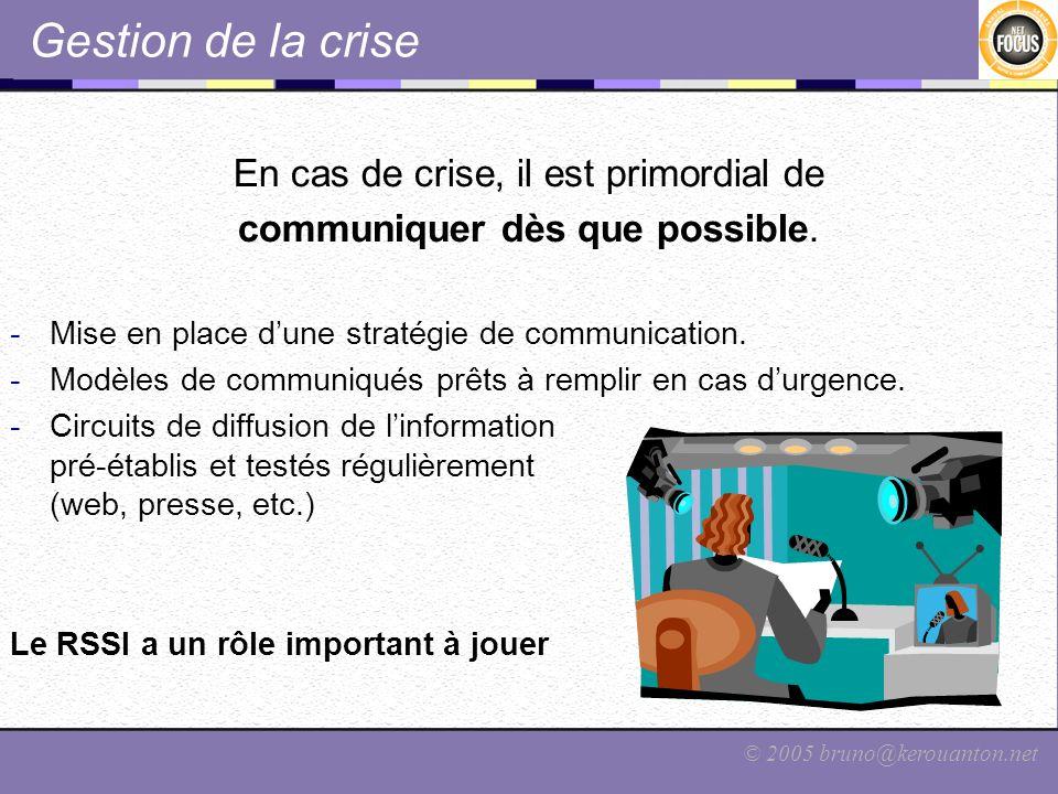 © 2005 bruno@kerouanton.net Gestion de la crise En cas de crise, il est primordial de communiquer dès que possible. -Mise en place dune stratégie de c