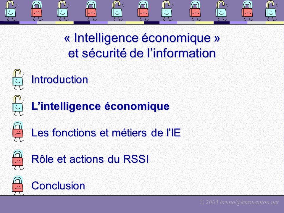 © 2005 bruno@kerouanton.net « Intelligence économique » et sécurité de linformation Introduction Lintelligence économique Les fonctions et métiers de lIE Rôle et actions du RSSI Conclusion