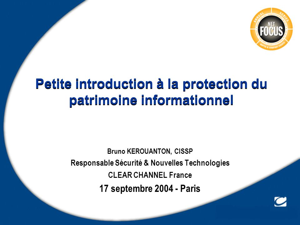 Petite introduction à la protection du patrimoine informationnel Bruno KEROUANTON, CISSP Responsable Sécurité & Nouvelles Technologies CLEAR CHANNEL F