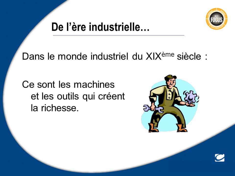 De lère industrielle… Dans le monde industriel du XIX ème siècle : Ce sont les machines et les outils qui créent la richesse.