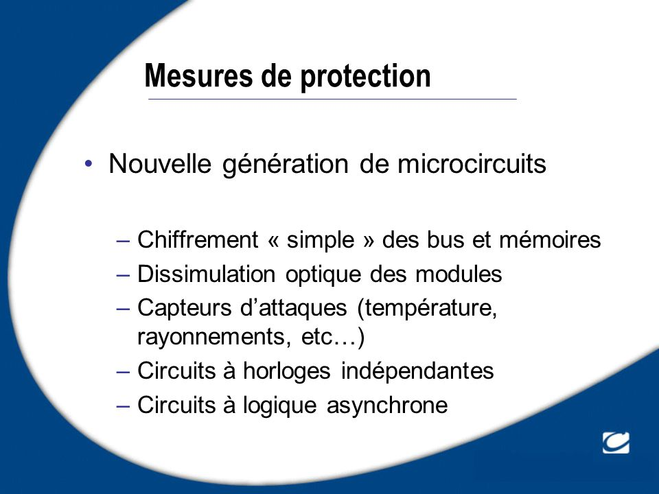 Mesures de protection Nouvelle génération de microcircuits –Chiffrement « simple » des bus et mémoires –Dissimulation optique des modules –Capteurs da