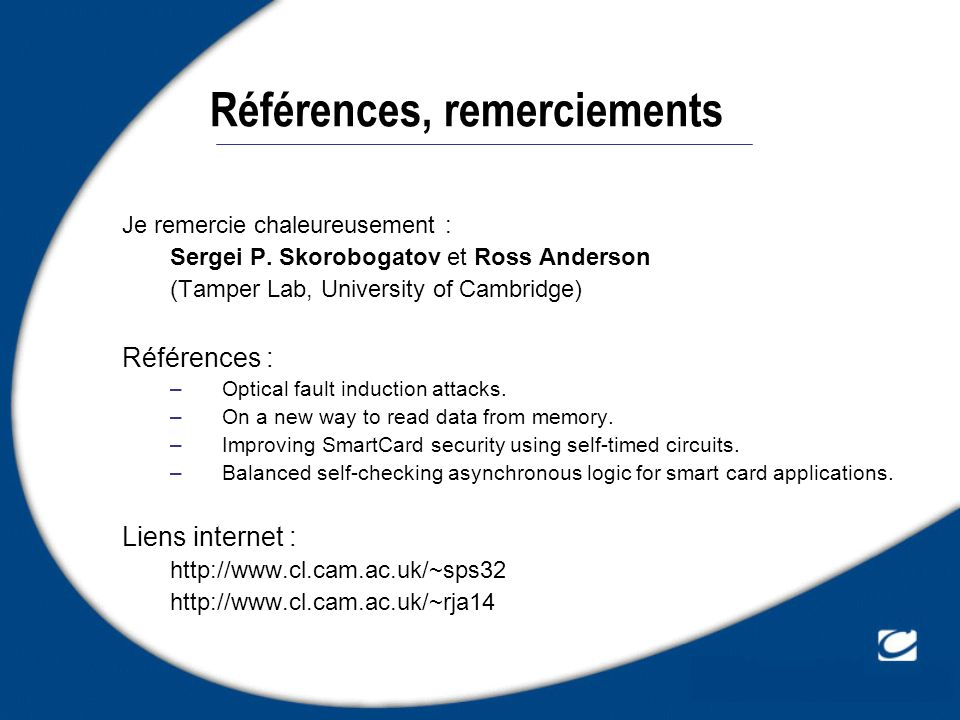Références, remerciements Je remercie chaleureusement : Sergei P. Skorobogatov et Ross Anderson (Tamper Lab, University of Cambridge) Références : –Op