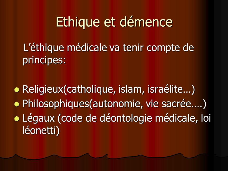 Ethique et démence Léthique médicale va tenir compte de principes: Léthique médicale va tenir compte de principes: Religieux(catholique, islam, israélite…) Religieux(catholique, islam, israélite…) Philosophiques(autonomie, vie sacrée….) Philosophiques(autonomie, vie sacrée….) Légaux (code de déontologie médicale, loi léonetti) Légaux (code de déontologie médicale, loi léonetti)