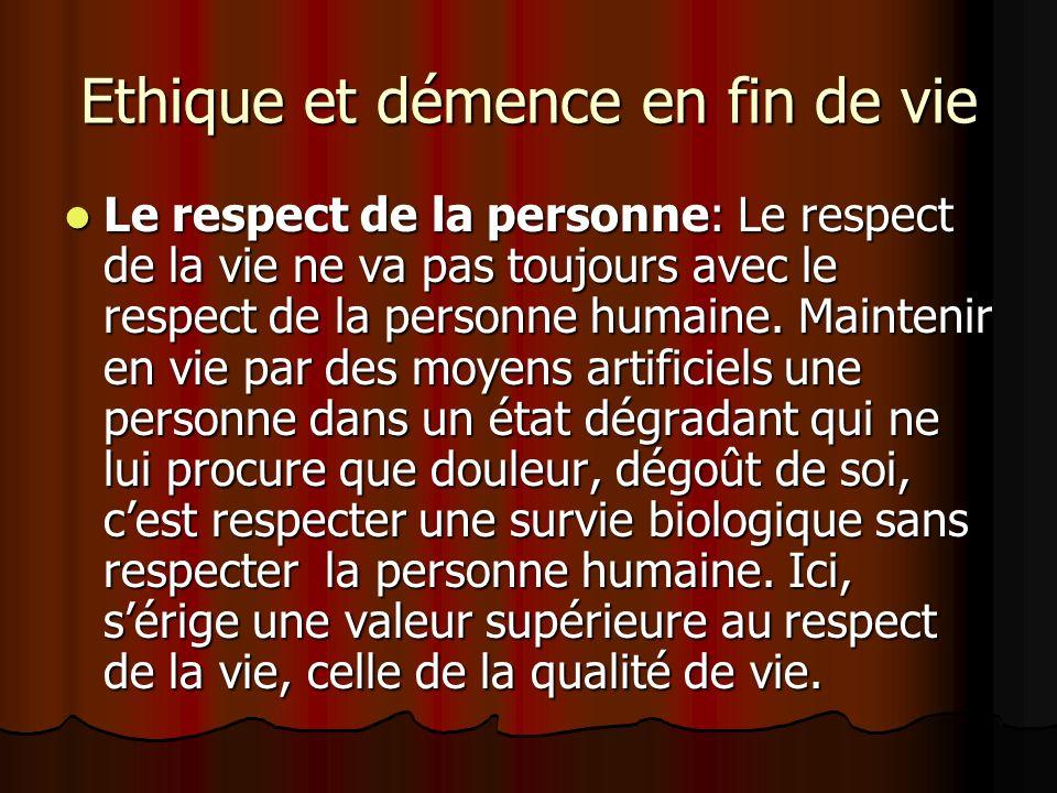 Ethique et démence en fin de vie Le respect de la personne: Le respect de la vie ne va pas toujours avec le respect de la personne humaine. Maintenir