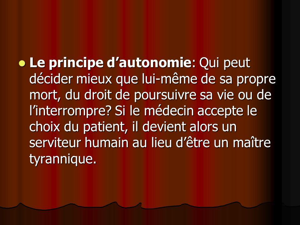 Le principe dautonomie: Qui peut décider mieux que lui-même de sa propre mort, du droit de poursuivre sa vie ou de linterrompre? Si le médecin accepte