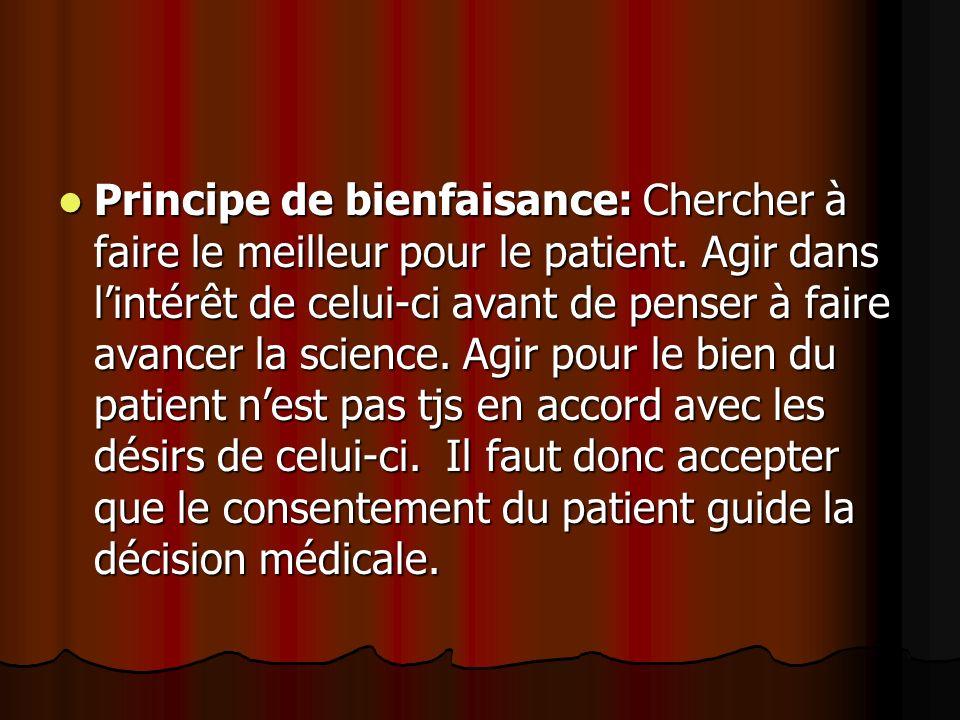 Principe de bienfaisance: Chercher à faire le meilleur pour le patient. Agir dans lintérêt de celui-ci avant de penser à faire avancer la science. Agi