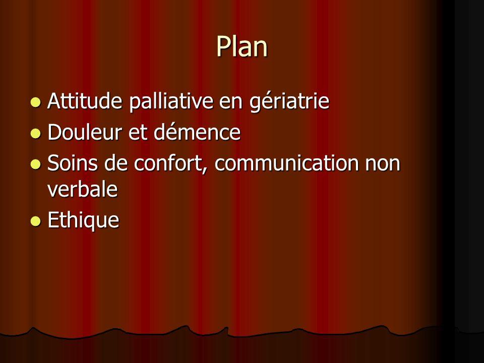 Plan Attitude palliative en gériatrie Attitude palliative en gériatrie Douleur et démence Douleur et démence Soins de confort, communication non verbale Soins de confort, communication non verbale Ethique Ethique