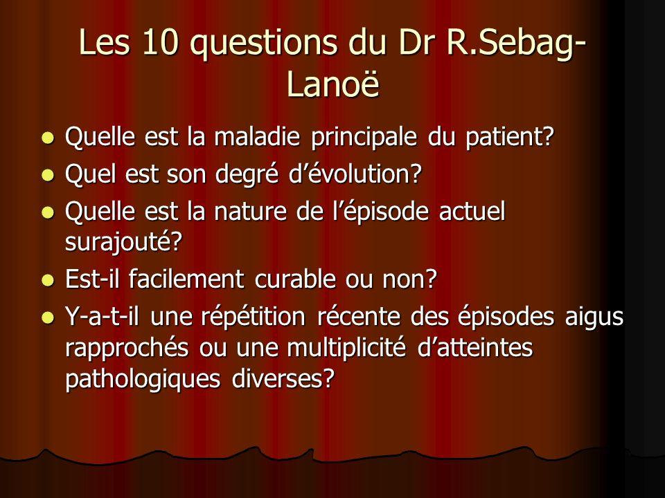 Les 10 questions du Dr R.Sebag- Lanoë Quelle est la maladie principale du patient? Quelle est la maladie principale du patient? Quel est son degré dév