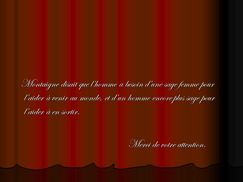 Montaigne disait que lhomme a besoin dune sage femme pour laider à venir au monde, et dun homme encore plus sage pour laider à en sortir. Montaigne di