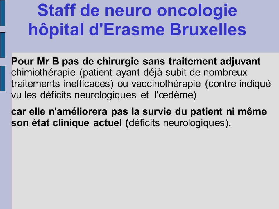 Staff de neuro oncologie hôpital d'Erasme Bruxelles Pour Mr B pas de chirurgie sans traitement adjuvant chimiothérapie (patient ayant déjà subit de no