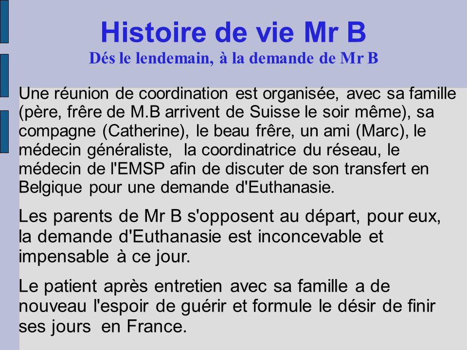 Histoire de vie Mr B Dés le lendemain, à la demande de Mr B Une réunion de coordination est organisée, avec sa famille (père, frêre de M.B arrivent de