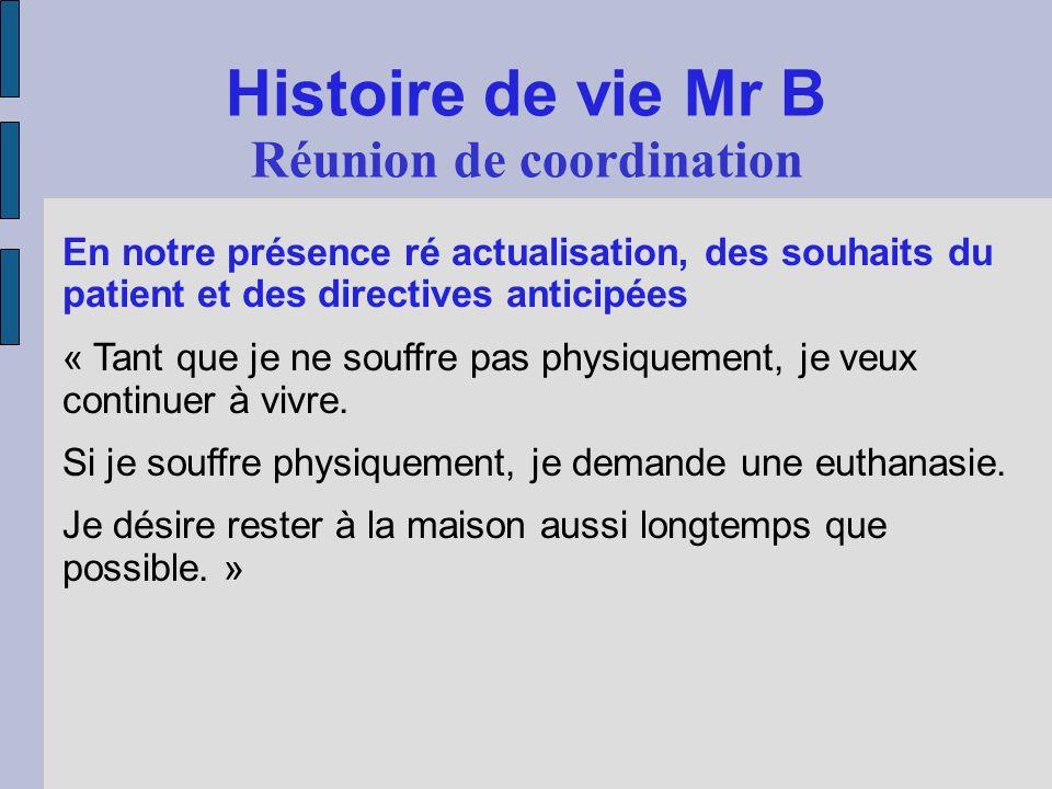 Histoire de vie Mr B Réunion de coordination En notre présence ré actualisation, des souhaits du patient et des directives anticipées « Tant que je ne