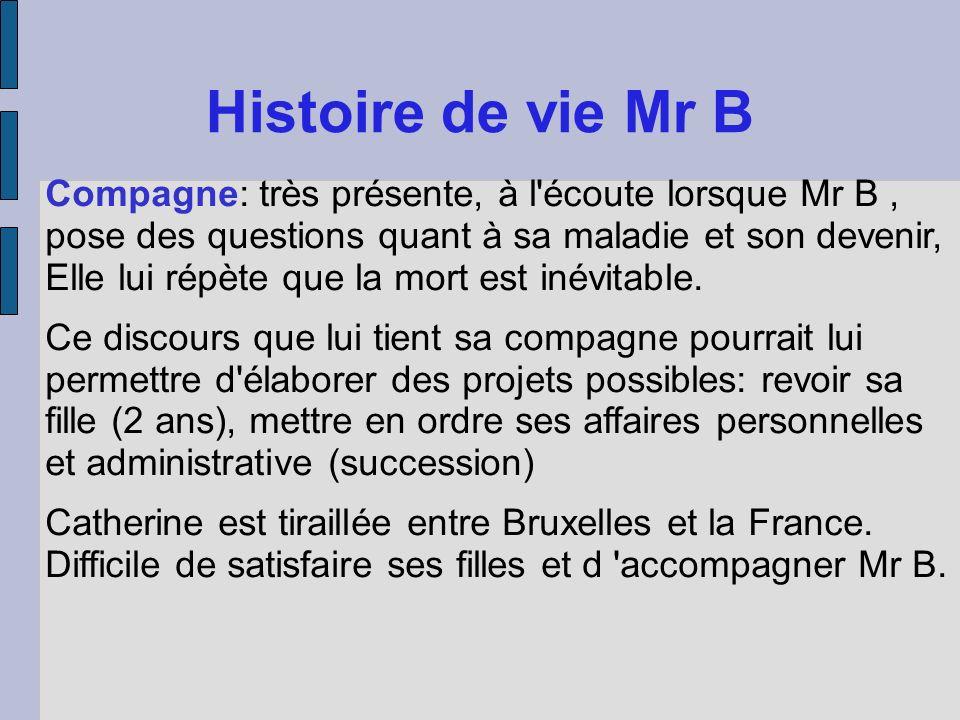 Histoire de vie Mr B Compagne: très présente, à l'écoute lorsque Mr B, pose des questions quant à sa maladie et son devenir, Elle lui répète que la mo