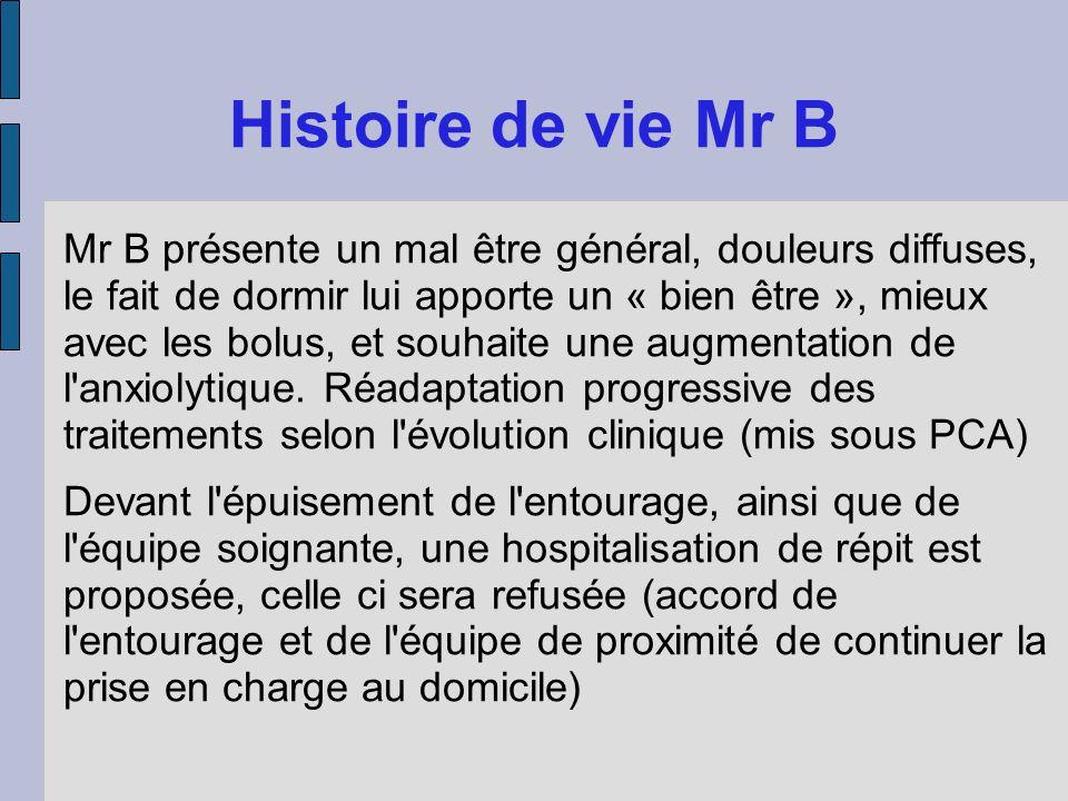 Histoire de vie Mr B Mr B présente un mal être général, douleurs diffuses, le fait de dormir lui apporte un « bien être », mieux avec les bolus, et so