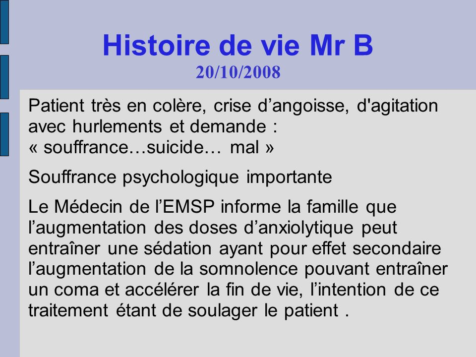 Histoire de vie Mr B 20/10/2008 Patient très en colère, crise dangoisse, d'agitation avec hurlements et demande : « souffrance…suicide… mal » Souffran