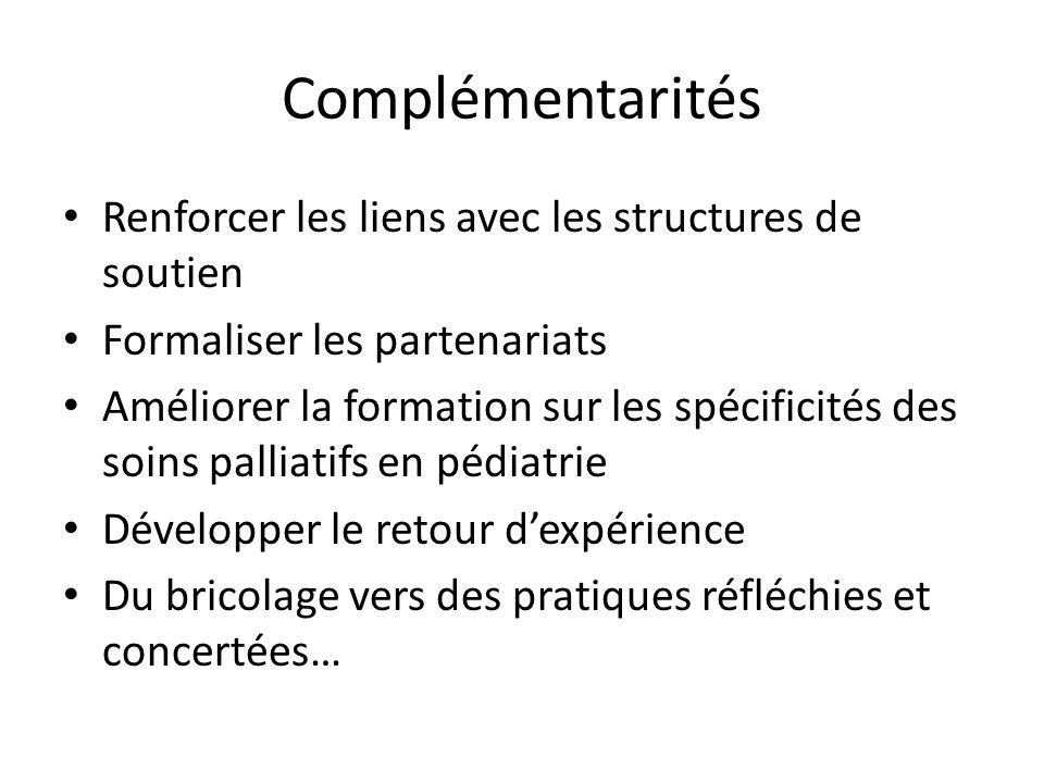 Complémentarités Renforcer les liens avec les structures de soutien Formaliser les partenariats Améliorer la formation sur les spécificités des soins palliatifs en pédiatrie Développer le retour dexpérience Du bricolage vers des pratiques réfléchies et concertées…