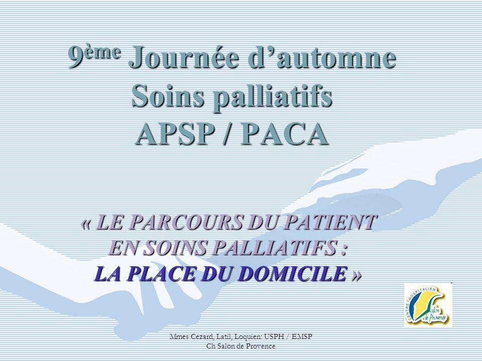 Mmes Cezard, Latil, Loquien: USPH / EMSP Ch Salon de Provence 9 ème Journée dautomne Soins palliatifs APSP / PACA « LE PARCOURS DU PATIENT EN SOINS PA