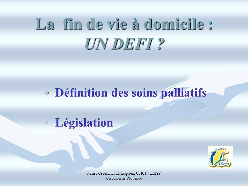 Mmes Cezard, Latil, Loquien: USPH / EMSP Ch Salon de Provence Définition des soins palliatifs Législation La fin de vie à domicile : UN DEFI ?