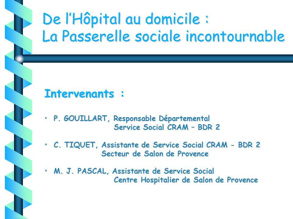 De lHôpital au domicile : La Passerelle sociale incontournable Intervenants : P. GOUILLART, Responsable Départemental Service Social CRAM – BDR 2 P. G
