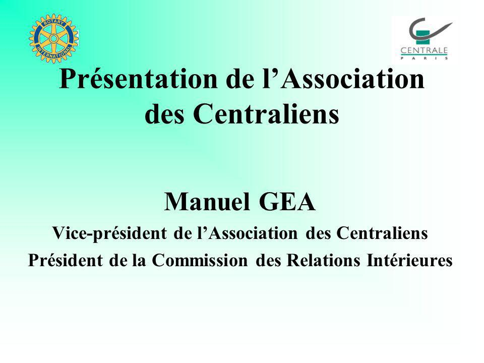Présentation de lAssociation des Centraliens Manuel GEA Vice-président de lAssociation des Centraliens Président de la Commission des Relations Intéri