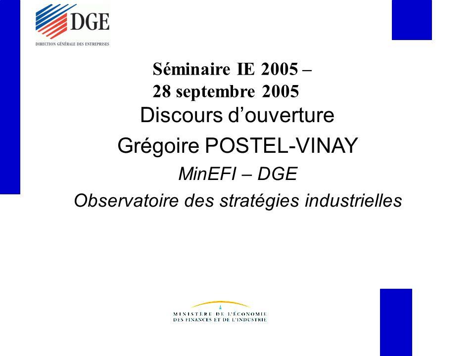 Séminaire IE 2005 – 28 septembre 2005 Discours douverture Grégoire POSTEL-VINAY MinEFI – DGE Observatoire des stratégies industrielles