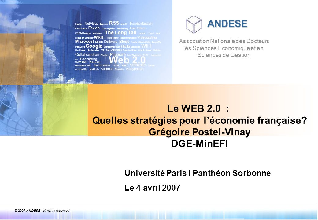 © 2007 ANDESE - all rights reserved 2 ANDESE Léconomie française face à la révolution du Web 2.0 2 CADRE STRATEGIQUE ET ORGANISATIONNEL Design NetVibes Economy RSS usability Standardization Participation Feeds Convergence Remixability Live Office CSS-Design Affiliation The Long Tail AJAX Joy of Use Focus on Simplicity Wikis Folksonomy Recommendation Videocasting Microcost Social Software Blogs Audio Video Mobility OpenAPIs DataDrive Google Microformats Web Flickr Standards WIFI Liveliness Costperclick VC Trust Adwords Perpetual Beta User Centered Widgets Collaboration Sharing Pagerank Foaf Sixdegrees XFN Agregation IM Podcasting UMTS XML Data Inside Granularity SEO Syndication SOAP REST Semantic XHTML Accessibility Modularity Adsense Simplicity Rubyonrails Web 2.0 Introduction
