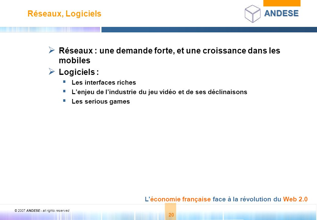 © 2007 ANDESE - all rights reserved 21 ANDESE Léconomie française face à la révolution du Web 2.0 21 CADRE STRATEGIQUE ET ORGANISATIONNEL Design NetVibes Economy RSS usability Standardization Participation Feeds Convergence Remixability Live Office CSS-Design Affiliation The Long Tail AJAX Joy of Use Focus on Simplicity Wikis Folksonomy Recommendation Videocasting Microcost Social Software Blogs Audio Video Mobility OpenAPIs DataDrive Google Microformats Web Flickr Standards WIFI Liveliness Costperclick VC Trust Adwords Perpetual Beta User Centered Widgets Collaboration Sharing Pagerank Foaf Sixdegrees XFN Agregation IM Podcasting UMTS XML Data Inside Granularity SEO Syndication SOAP REST Semantic XHTML Accessibility Modularity Adsense Simplicity Rubyonrails Web 2.0 Partie 3 Outils publics énergies privées