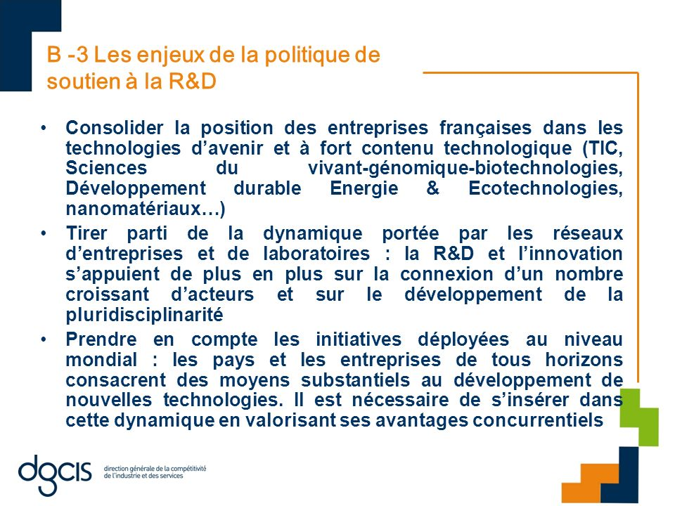 B -3 Les enjeux de la politique de soutien à la R&D Consolider la position des entreprises françaises dans les technologies davenir et à fort contenu