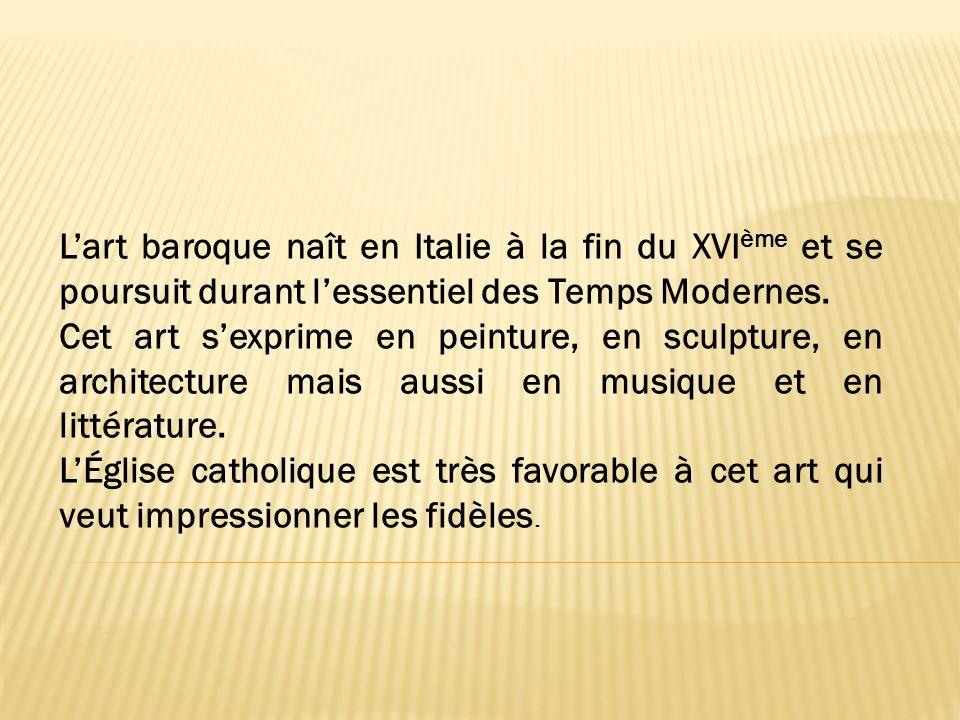 Lart baroque naît en Italie à la fin du XVI ème et se poursuit durant lessentiel des Temps Modernes. Cet art sexprime en peinture, en sculpture, en ar