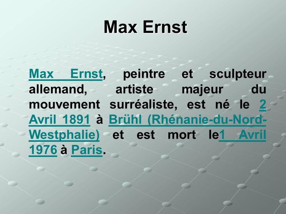 Max Ernst Max Ernst Max ErnstMax Ernst, peintre et sculpteur allemand, artiste majeur du mouvement surréaliste, est né le 2 Avril 1891 à Brühl (Rhénan