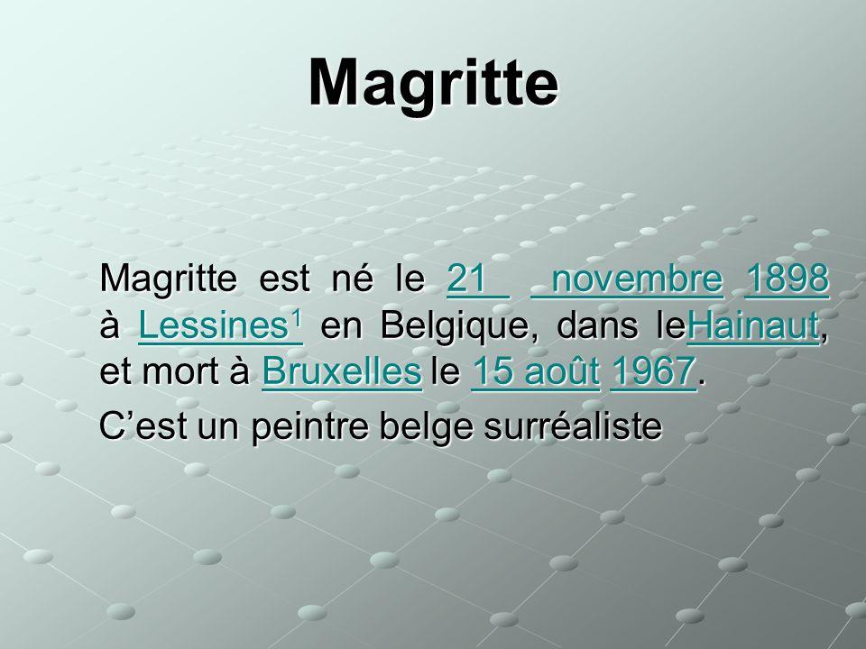 Magritte Magritte est né le 21 novembre 1898 à Lessines 1 en Belgique, dans leHainaut, et mort à Bruxelles le 15 août 1967. Magritte est né le 21 nove
