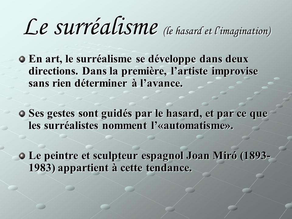 Le surréalisme (le hasard et limagination) En art, le surréalisme se développe dans deux directions. Dans la première, lartiste improvise sans rien dé