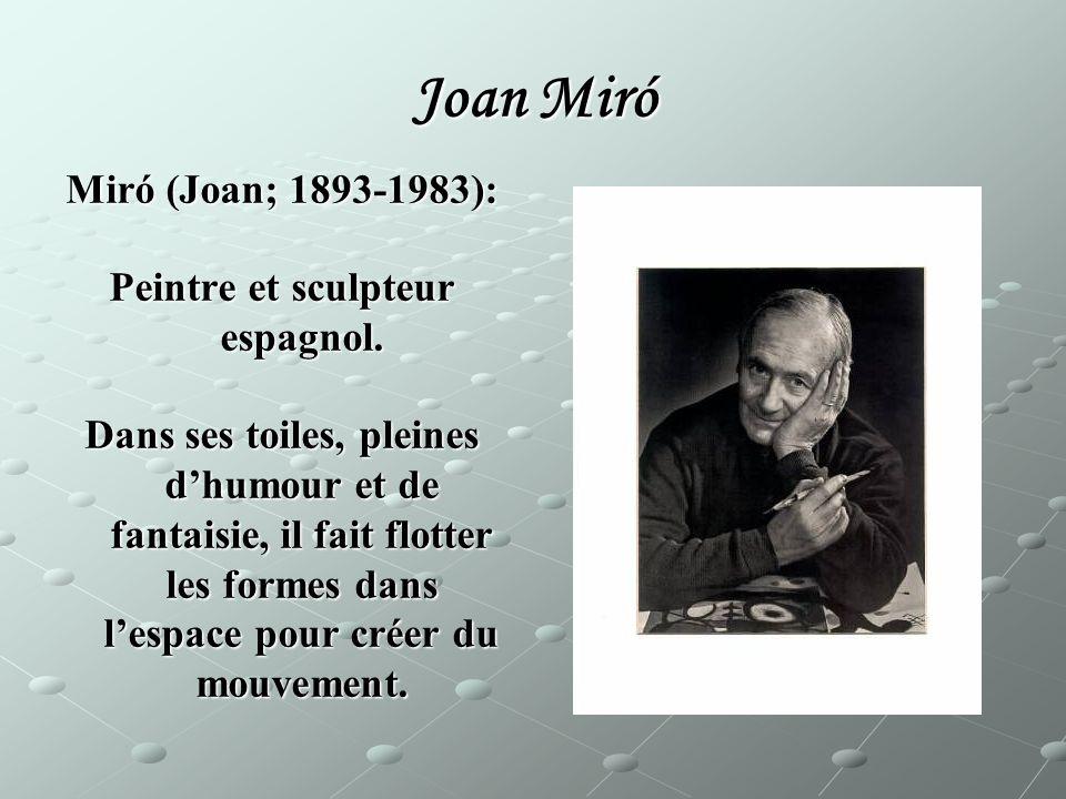Joan Miró Miró (Joan; 1893-1983): Peintre et sculpteur espagnol. Dans ses toiles, pleines dhumour et de fantaisie, il fait flotter les formes dans les