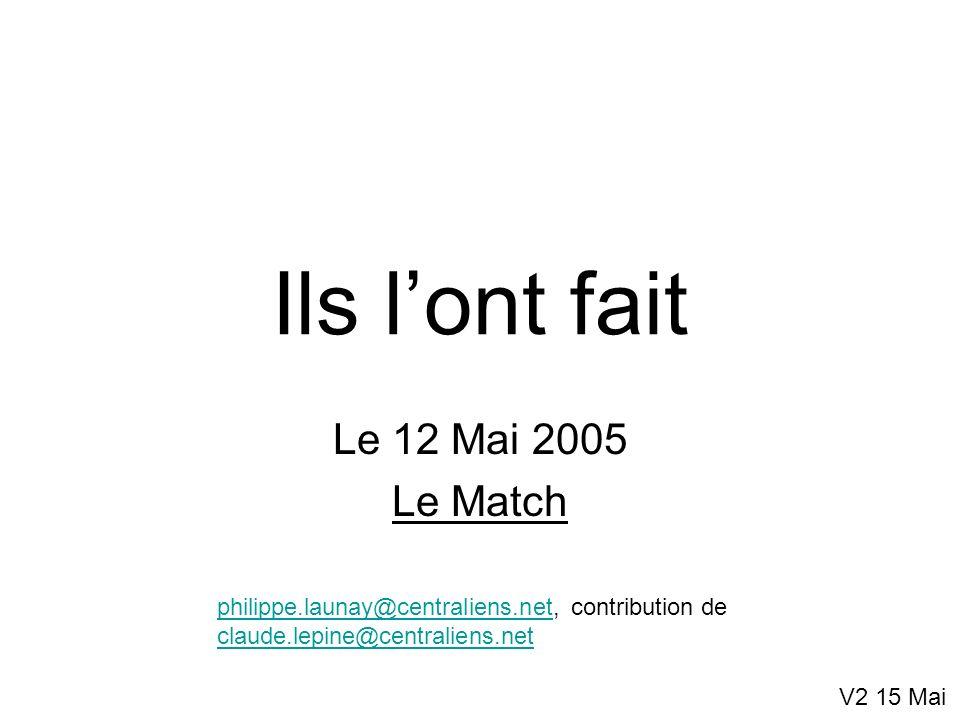 Ils lont fait Le 12 Mai 2005 Le Match V2 15 Mai philippe.launay@centraliens.netphilippe.launay@centraliens.net, contribution de claude.lepine@centrali