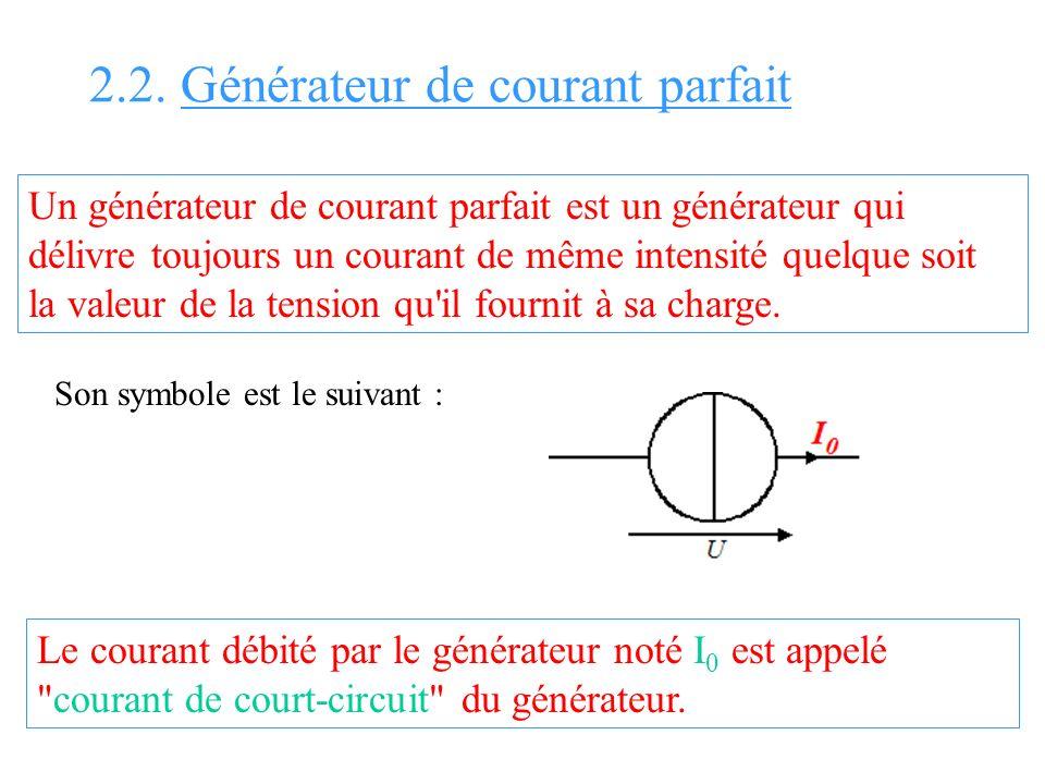 2.2. Générateur de courant parfait Un générateur de courant parfait est un générateur qui délivre toujours un courant de même intensité quelque soit l