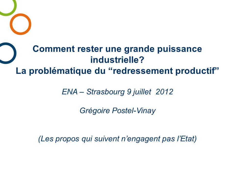 Comment rester une grande puissance industrielle? La problématique du redressement productif ENA – Strasbourg 9 juillet 2012 Grégoire Postel-Vinay (Le