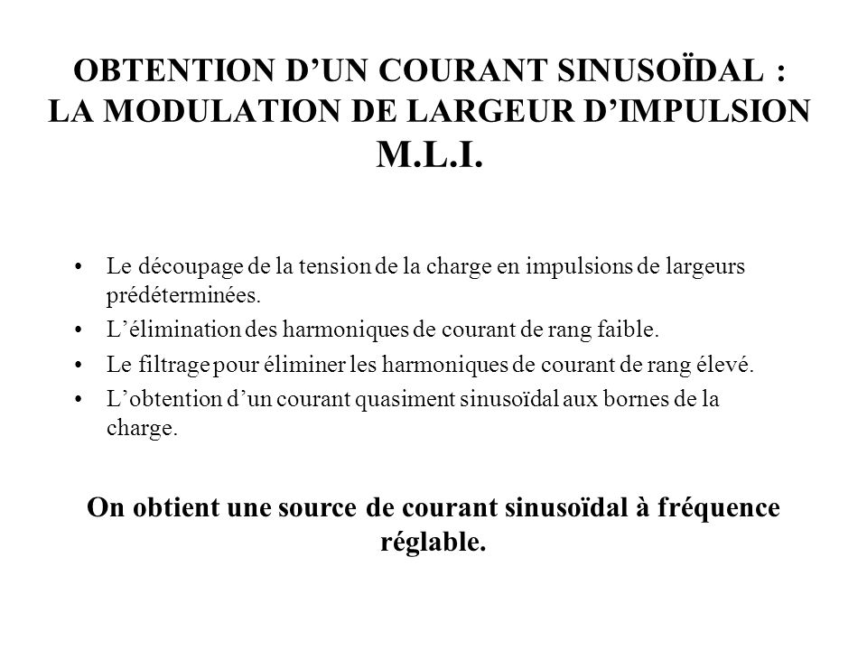 OBTENTION DUN COURANT SINUSOÏDAL : LA MODULATION DE LARGEUR DIMPULSION M.L.I. Le découpage de la tension de la charge en impulsions de largeurs prédét
