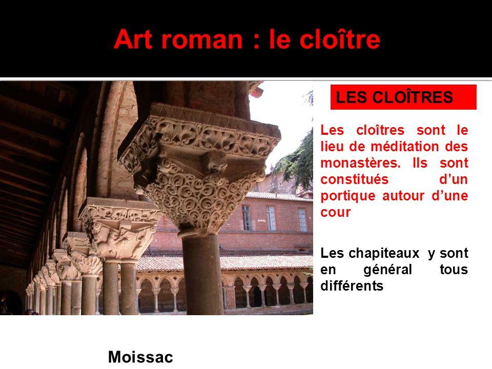 Art roman : le cloître Moissac LES CLOÎTRES Les chapiteaux y sont en général tous différents Les cloîtres sont le lieu de méditation des monastères. I