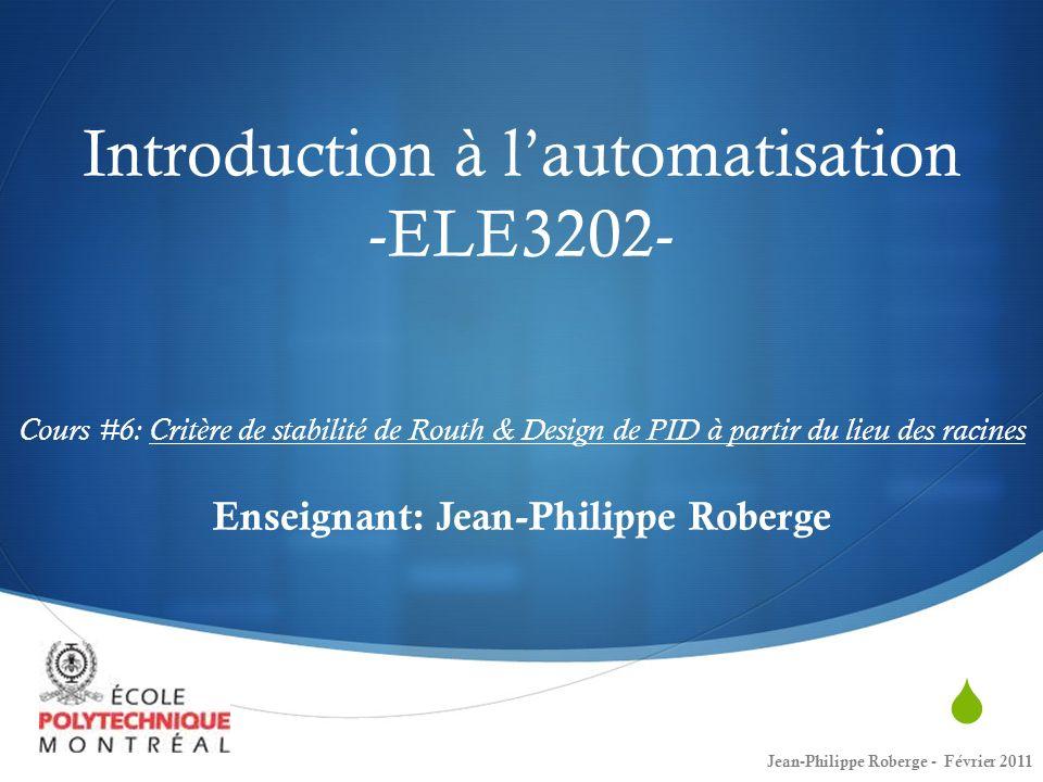 Introduction à lautomatisation -ELE3202- Cours #6: Critère de stabilité de Routh & Design de PID à partir du lieu des racines Enseignant: Jean-Philipp