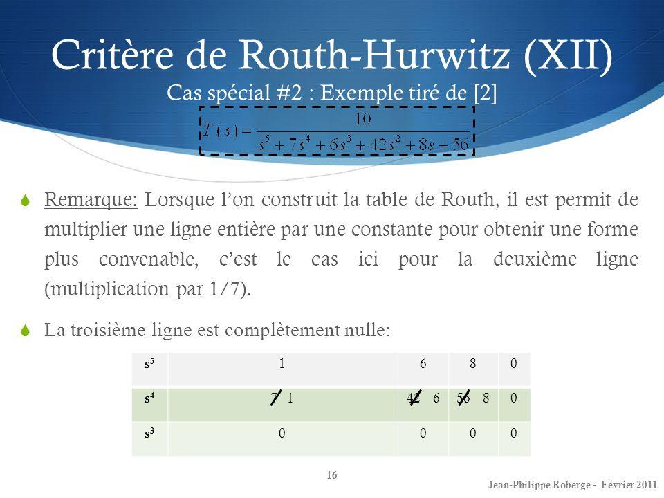 Critère de Routh-Hurwitz (XII) Cas spécial #2 : Exemple tiré de [2] 16 Jean-Philippe Roberge - Février 2011 s5s5 1680 s4s4 7 142 656 80 s3s3 0000 Rema