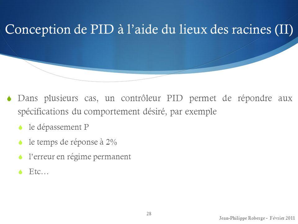 Conception de PID à laide du lieux des racines (II) 28 Jean-Philippe Roberge - Février 2011 Dans plusieurs cas, un contrôleur PID permet de répondre a