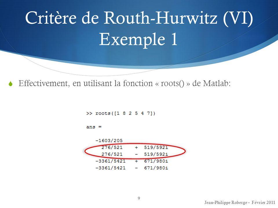 Effectivement, en utilisant la fonction « roots() » de Matlab: Critère de Routh-Hurwitz (VI) Exemple 1 9 Jean-Philippe Roberge - Février 2011